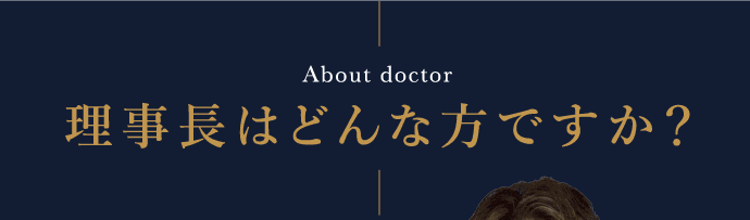 About doctor 理事長はどんな方ですか?